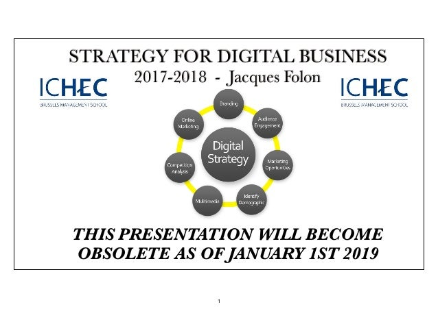 STRATEGY FOR DIGITAL BUSINESS 2017-2018 - Jacques Folon THIS PRESENTATION WILL BECOME OBSOLETE AS OF JANUARY 1ST 2019 1