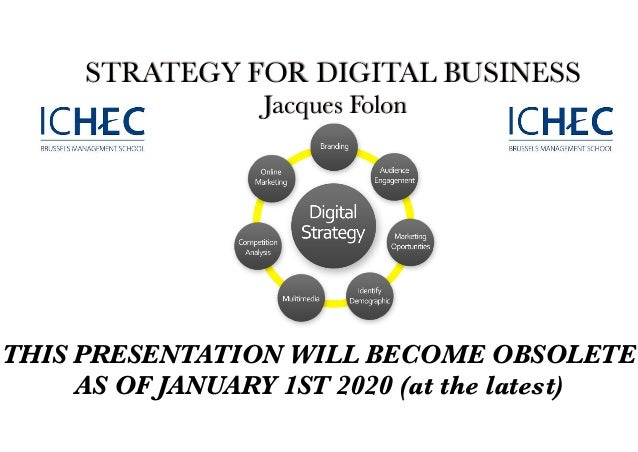 STRATEGY FOR DIGITAL BUSINESS Jacques Folon THIS PRESENTATION WILL BECOME OBSOLETE AS OF JANUARY 1ST 2020 (at the latest)
