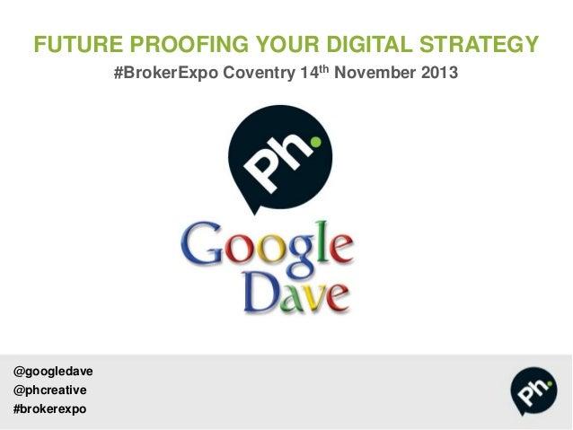 FUTURE PROOFING YOUR DIGITAL STRATEGY #BrokerExpo Coventry 14th November 2013  @googledave  @phcreative #brokerexpo