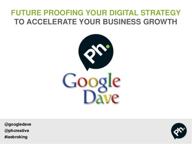 @googledave@phcreative#iaebrokingFUTURE PROOFING YOUR DIGITAL STRATEGYTO ACCELERATE YOUR BUSINESS GROWTH
