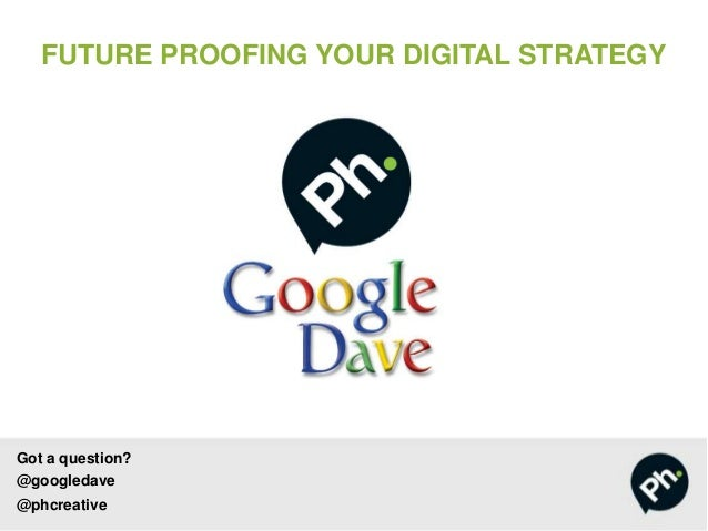 FUTURE PROOFING YOUR DIGITAL STRATEGY  Got a question? @googledave @phcreative