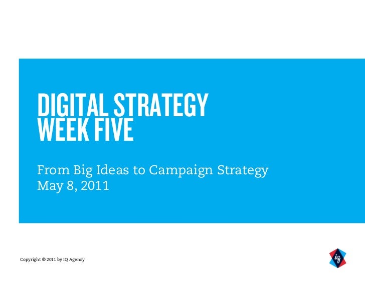 DIGITAL STRATEGY       WEEK FIVE       From Big Ideas to Campaign Strategy       May 8, 2011Copyright © 2011 by IQ Agency