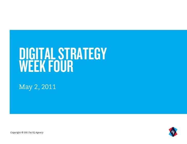 DIGITAL STRATEGY       WEEK FOUR       May 2, 2011Copyright © 2011 by IQ Agency