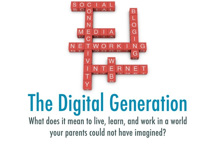 The Digital Generation What does it mean to live, learn, and work in a world       your parents could not have imagined?