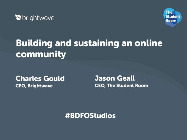 Building and sustaining an online  community  Charles Gould  CEO, Brightwave  Jason Geall  CEO, The Student Room  #BDFOStu...