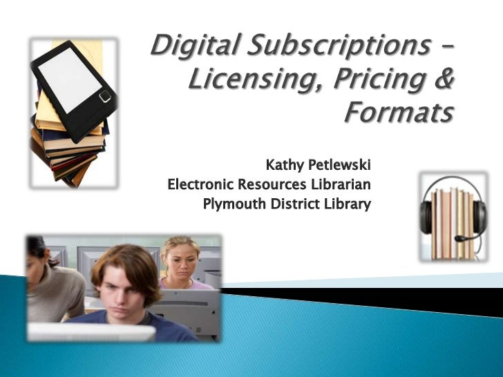 Digital Subscriptions – Licensing, Pricing &  Formats<br />Kathy Petlewski<br />Electronic Resources Librarian<br />Plymou...