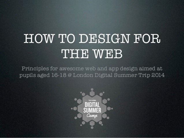 HOW TO DESIGN FOR THE WEB Principles for awesome web and app design aimed at pupils aged 16-18 @ London Digital Summer Tri...