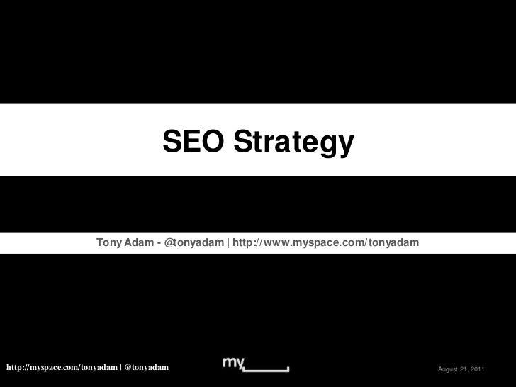 SEO Strategy<br />Tony Adam - @tonyadam   http://www.myspace.com/tonyadam<br />May 16, 2011<br />