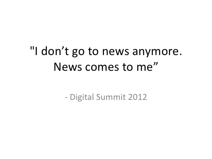 """I don't go to news anymore.     News comes to me""      - Digital Summit 2012"