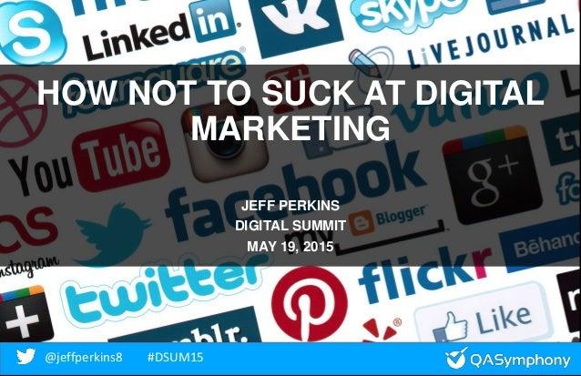 @jeffperkins8 #DSUM15@jeffperkins8 #DSUM15 HOW NOT TO SUCK AT DIGITAL MARKETING JEFF PERKINS DIGITAL SUMMIT MAY 19, 2015