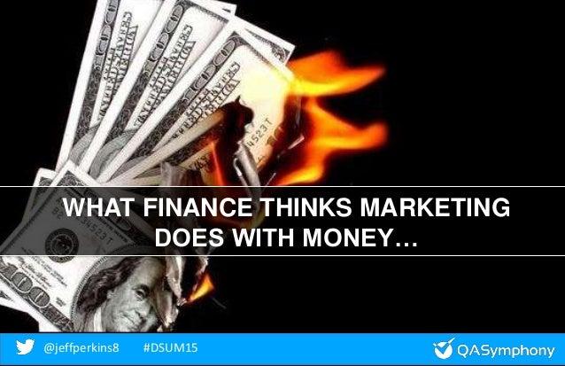@jeffperkins8 #DSUM15@jeffperkins8 #DSUM15 WHAT FINANCE THINKS MARKETING DOES WITH MONEY…