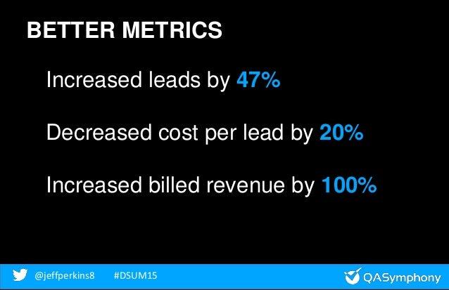 @jeffperkins8 #DSUM15@jeffperkins8 #DSUM15 BETTER METRICS Increased leads by 47% Decreased cost per lead by 20% Increased ...
