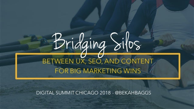 BETWEEN UX, SEO, AND CONTENT FOR BIG MARKETING WINS Bridging Silos DIGITAL SUMMIT CHICAGO 2018 - @BEKAHBAGGS
