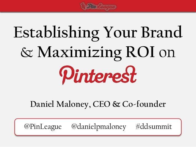 Establishing Your Brand & Maximizing ROI on  Daniel Maloney, CEO & Co-founder @PinLeague   @danielpmaloney   #ddsummit