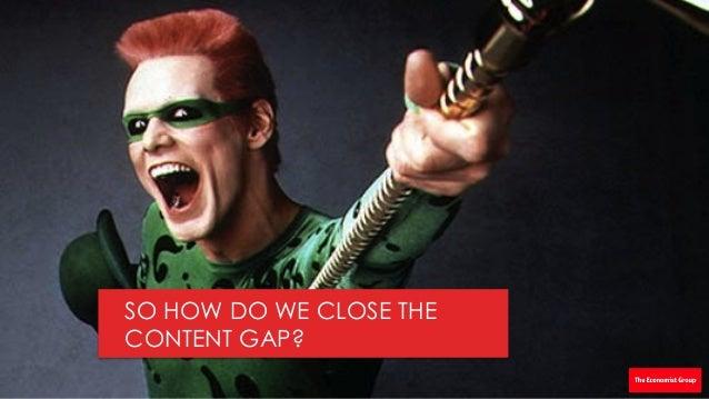 SO HOW DO WE CLOSE THE CONTENT GAP?