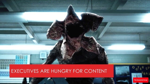 """17 © THEECONOMISTGROUPANDHILL+KNOWLTON STRATEGIES2016"""" EXECUTIVES ARE HUNGRY FOR CONTENT"""