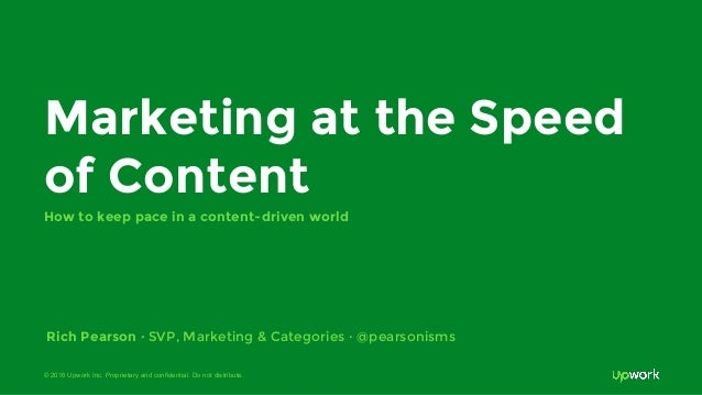 © 2016 Upwork Inc. Proprietary and confidential. Do not distribute. Marketing at the Speed of Content How to keep pace in ...