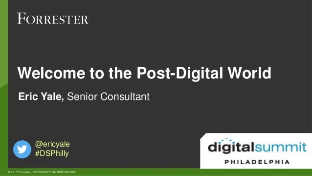 © 2017 Forrester. REPRODUCTION PROHIBITED. @ericyale #DSPhilly Eric Yale, Senior Consultant Welcome to the Post-Digital Wo...