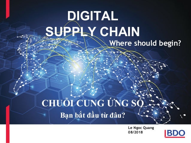 BDO Services overview DIGITAL SUPPLY CHAIN CHUỖI CUNG ỨNG SỐ Bạn bắt đầu từ đâu? Le Ngoc Quang 08/2018 Where should begin?