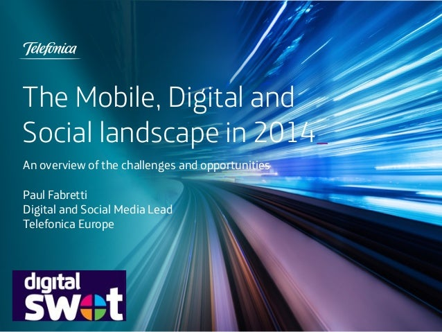 The Mobile, Digital and Social landscape in 2014_ An overview of the challenges and opportunities Paul Fabretti Digital an...