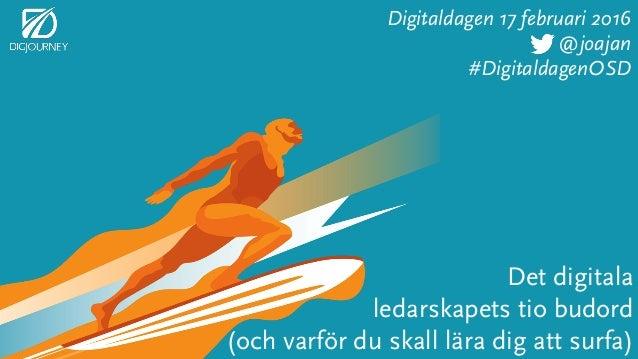 Det digitala ledarskapets tio budord (och varför du skall lära dig att surfa) Digitaldagen 17 februari 2016 @joajan #Digit...