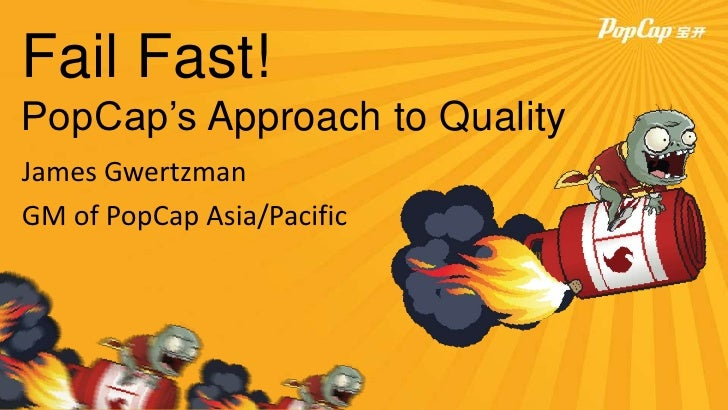 Fail Fast!PopCap's Approach to QualityJames GwertzmanGM of PopCap Asia/Pacific