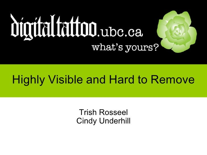 Highly   Visible   and   Hard   to   Remove Trish Rosseel Cindy Underhill http://digitaltattoo.ubc.ca