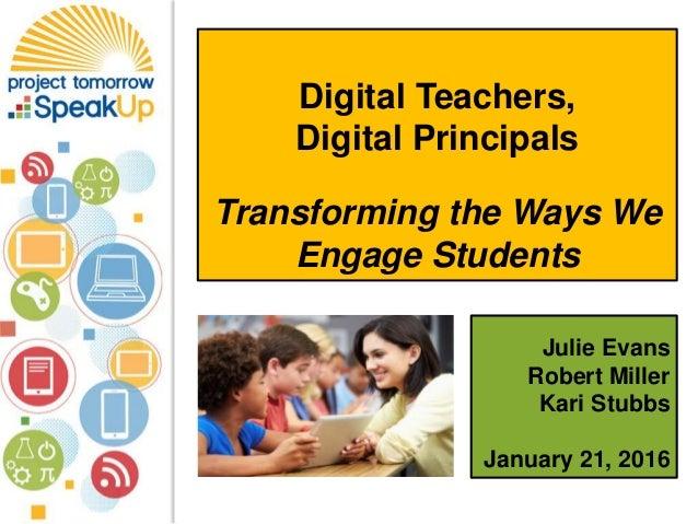 Julie Evans Robert Miller Kari Stubbs January 21, 2016 Digital Teachers, Digital Principals Transforming the Ways We Engag...