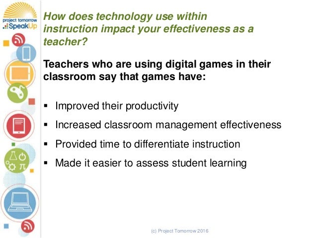(c) Project Tomorrow 2016 How does technology use within instruction impact your effectiveness as a teacher? Teachers who ...
