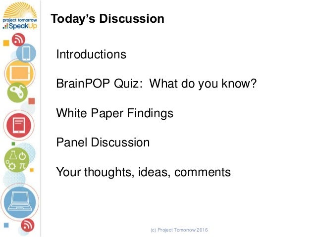 (c) Project Tomorrow 2016 Today's Discussion Introductions BrainPOP Quiz: What do you know? White Paper Findings Panel Dis...
