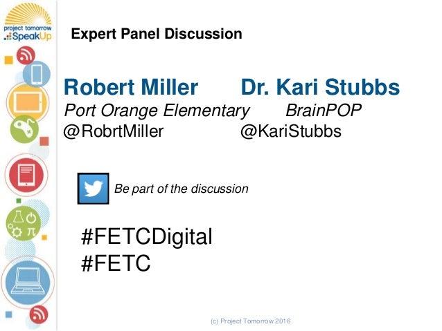 (c) Project Tomorrow 2016 Expert Panel Discussion Robert Miller Dr. Kari Stubbs Port Orange Elementary BrainPOP @RobrtMill...