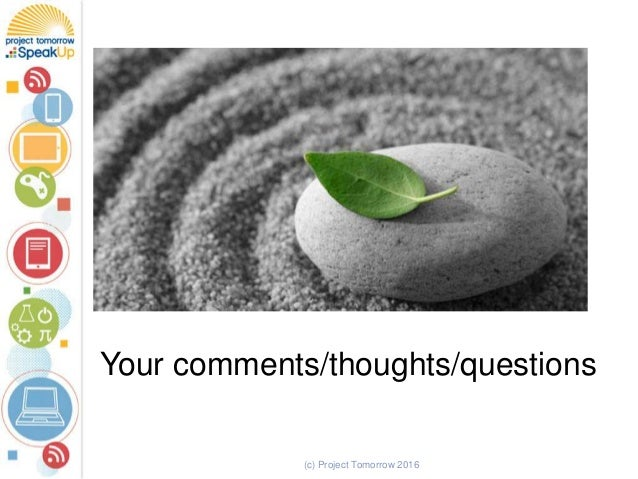 Your comments/thoughts/questions (c) Project Tomorrow 2016