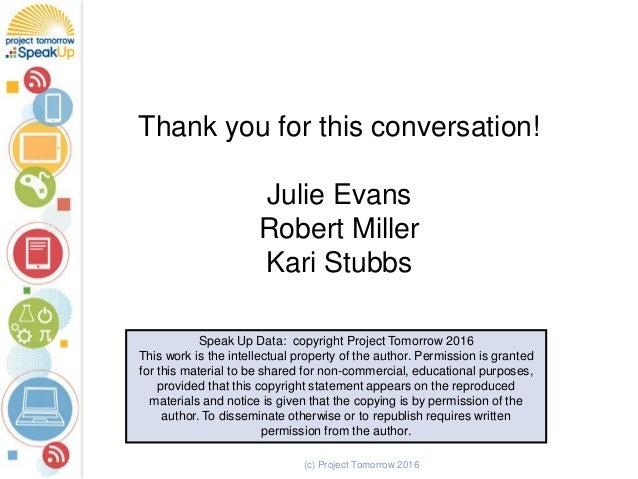 Thank you for this conversation! Julie Evans Robert Miller Kari Stubbs Speak Up Data: copyright Project Tomorrow 2016 This...