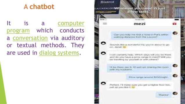 A chatbot It is a computer program which conducts a conversation via auditory or textual methods. They are used in dialog ...