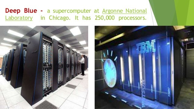 Deep Blue - a supercomputer at Argonne National Laboratory in Chicago. It has 250,000 processors.