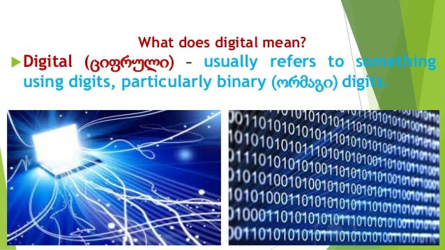 What does digital mean? Digital (ციფრული) - usually refers to something using digits, particularly binary (ორმაგი) digits.