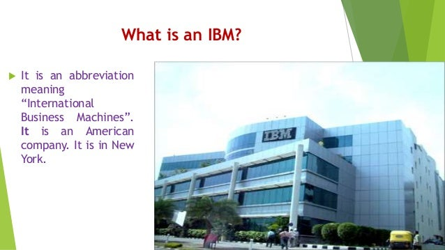 """What is an IBM?  It is an abbreviation meaning """"International Business Machines"""". It is an American company. It is in New..."""