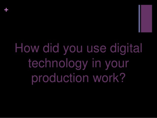 +    How did you use digital      technology in your       production work?