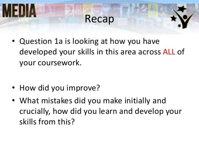 Recap • Question 1a is looking at how you have developed your skills in this area across ALL of your coursework. • How did...