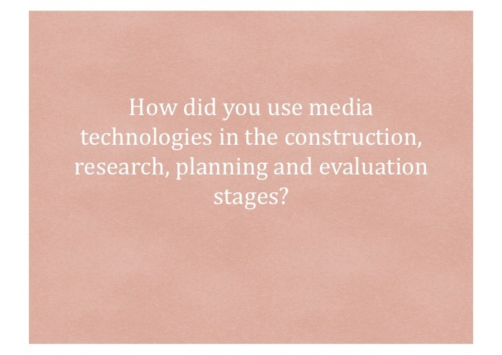 How	  did	  you	  use	  media	   technologies	  in	  the	  construction,	  research,	  planning	  and	  evaluation	       ...