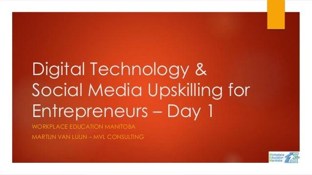 Digital Technology & Social Media Upskilling for Entrepreneurs – Day 1 WORKPLACE EDUCATION MANITOBA MARTIJN VAN LUIJN – MV...