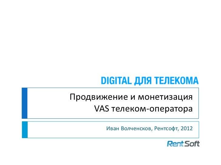 Продвижение и монетизация     VAS телеком-оператора       Иван Волченсков, Рентсофт, 2012