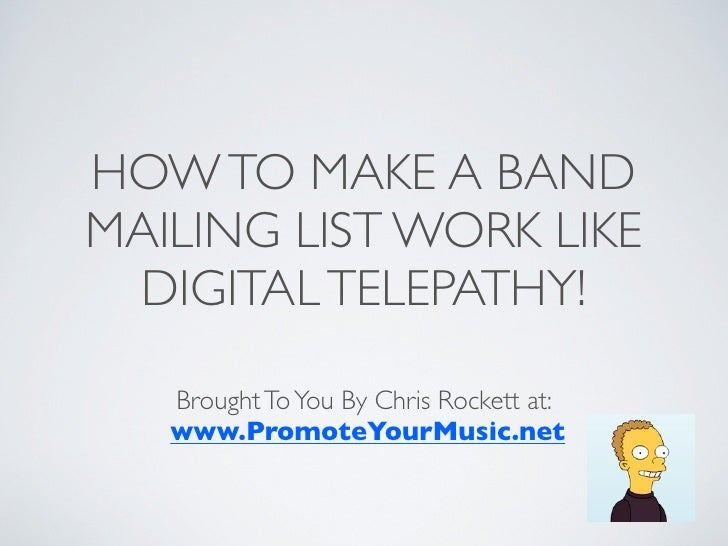HOW TO MAKE A BANDMAILING LIST WORK LIKE DIGITAL TELEPATHY!   Brought To You By Chris Rockett at:   www.PromoteYourMusic.net
