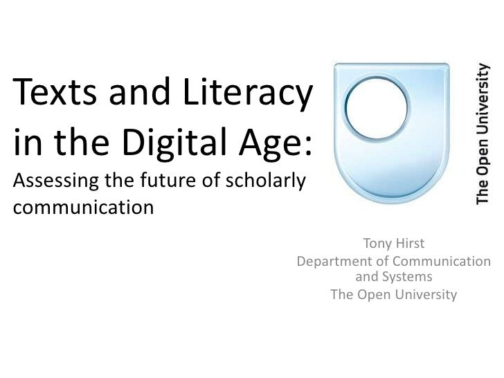 Texts and Literacy in the Digital Age:Assessing the future of scholarly communication<br />Tony Hirst<br />Department of C...