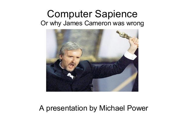 Computer Sapience Or why James Cameron was wrong A presentation by Michael Power