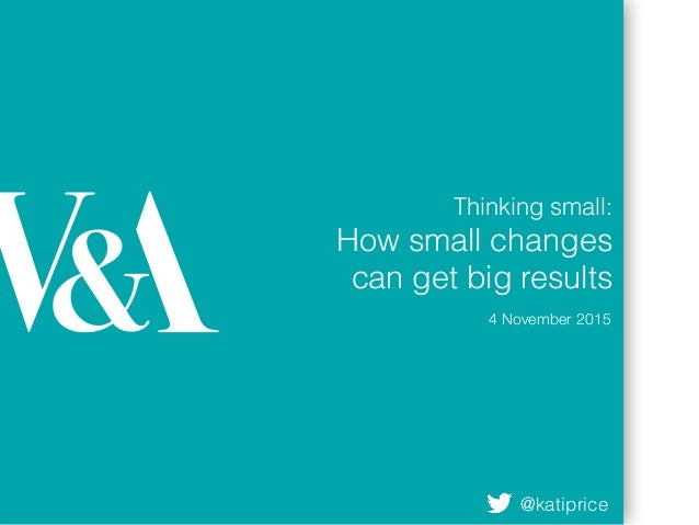 Thinking small: How small changes can get big results 4 November 2015 @katiprice
