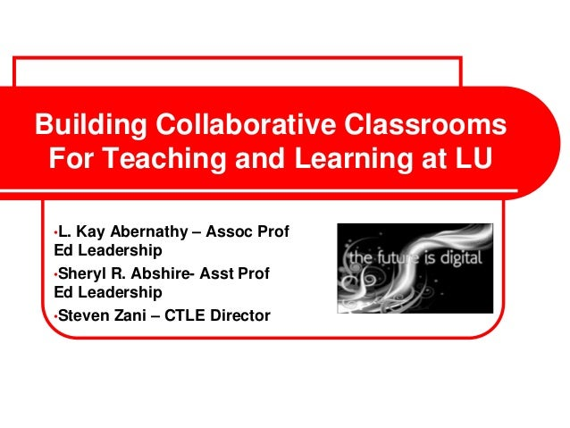 Building Collaborative ClassroomsFor Teaching and Learning at LU•L. Kay Abernathy – Assoc ProfEd Leadership•Sheryl R. Absh...