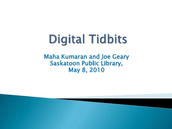 DigitalTidbits<br />Maha Kumaran and Joe Geary<br />Saskatoon Public Library, <br />May 8, 2010<br />