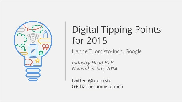 Digital Tipping Points  for 2015  Hanne Tuomisto-Inch, Google  Google Confidential and Proprietary  Industry Head B2B  Nov...