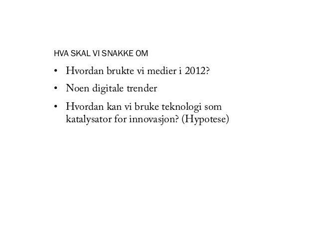 HVA SKAL VI SNAKKE OM• Hvordan brukte vi medier i 2012?• Noen digitale trender• Hvordan kan vi bruke teknologi som   ka...